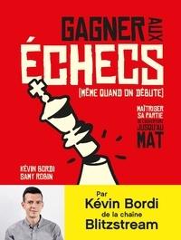 Kévin Bordi et Samy Robin - Gagner aux échecs (même quand on débute) - Maîtriser sa partie, de l'ouverture jusqu'au mat.