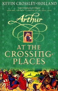 Kevin Crossley-Holland - Arthur at the crossing-places.