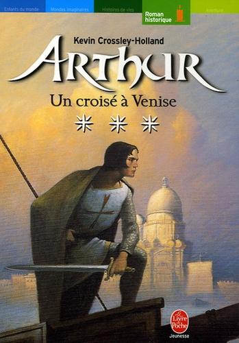 Kevin Crossley-Holland - Arthur Tome 3 : Un croisé à Venise.