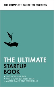 Kevin Duncan et Iain Maitland - The Ultimate Startup Book - Find Your Big Idea; Write Your Business Plan; Master Sales and Marketing.