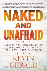 Kevin Gerald - Naked and Unafraid - 5 Keys to Abandon Smallness, Overcome Criticism, and Be All You Are Meant to Be.