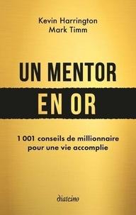 Kevin Harrington et Mark Timm - Un mentor en or - 1001 conseils de millionnaire pour une vie accomplie.