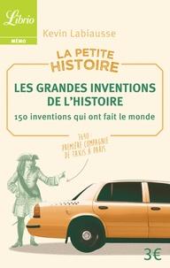 Kevin Labiausse - La petite histoire - Les grandes inventions de l'Histoire. 150 inventions qui ont fait le monde.
