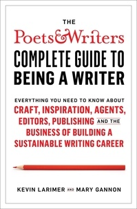 Kevin Larimer et Mary Gannon - Poets & Writers Complete Guide to Being A Writer.