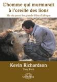 Kevin Richardson - L'homme qui murmurait à l'oreille des lions - Ma vie parmi les grands félins d'Afrique.