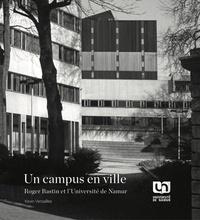 Kevin Versailles - Roger Bastin et l'Université de Namur - Un campus en ville.