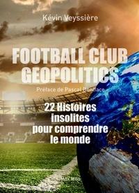 Kévin Veyssière - Football Club Geopolitics - 22 histoires insolites pour comprendre le monde.