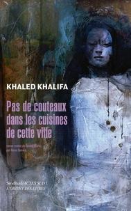 Khaled Khalifa - Pas de couteaux dans les cuisines de cette ville.