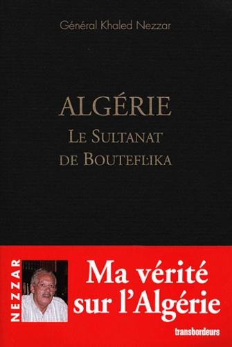 Khaled Nezzar - Algérie - Le Sultanat de Bouteflika.
