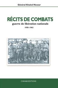 Khaled Nezzar - Récits de combats - Guerre de libération nationale 1958-1962.