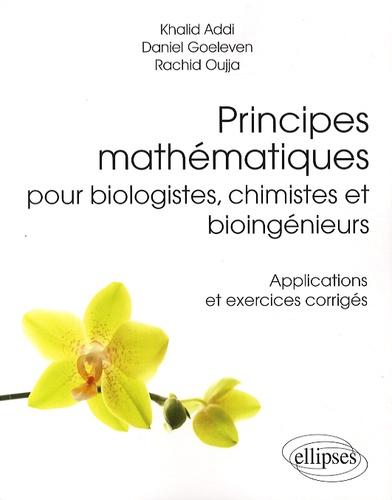 Khalid Addi et Daniel Goeleven - Principes mathématiques pour biologistes, chimistes et bioingénieurs - Applications et exercices corrigés.