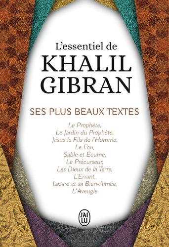 Khalil Gibran - L'essentiel de Kahlil Gibran - Ses plus beaux textes.