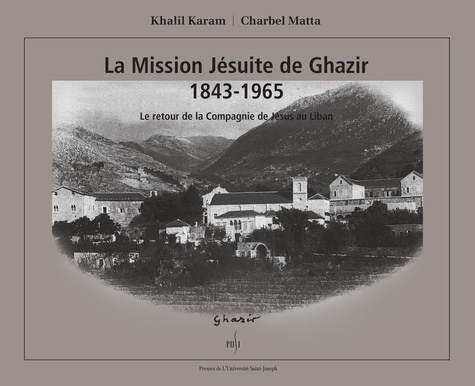 Khalil Karam et Charbel Matta - La Mission Jésuite de Ghazir 1843-1965 - Le retour de la Compagnie de Jésus au Liban.