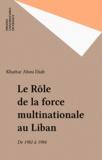 Khattar Abou Diab - Le Rôle de la force multinationale au Liban - De 1982 à 1984.