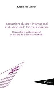 Khédija Ben Dahmen - Interactions du droit international et du droit de l'Union européenne - Un pluralisme juridique rénové en matière de propriété industrielle.