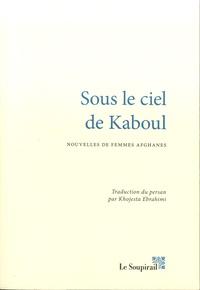 Sous le ciel de kaboul- Nouvelles de femmes afghanes - Khojesta Ebrahimi |