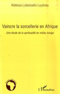 Vaincre la sorcellerie en Afrique- Une étude de la spiritualité en milieu kongo - Kiatezua Lubanzadio Luyaluka |