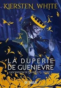 Kiersten White - L'ascension de Camelot Tome 1 : La duperie de Guenièvre.