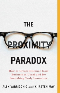 Kiirsten May et Alex Varricchio - The Proximity Paradox - How to Create Distance from Business as Usual and Do Something Truly Innovative.