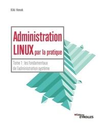 Kiki Novak - Administration Linux par la pratique - Tome 1, Les fondamentaux de l'administration système.