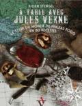Kilien Stengel - A table avec Jules Verne - Le tour du monde de Phileas Fogg en 80 recettes.