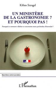 Kilien Stengel - Un ministère de la gastronomie ? Et pourquoi pas ! - Pourquoi et comment valoriser et transmettre notre patrimoine alimentaire ?.