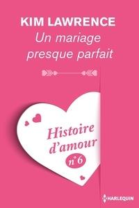 Kim Lawrence - Un mariage presque parfait - Histoire d'amour nº 6.