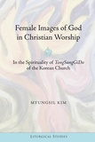 "Kim Myungsil - Female Images of God in Christian Worship - In the Spirituality of TongSungGiDo of the Korean Church""."