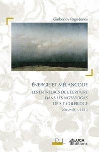 Kimberley Page-Jones - Energie et mélancolie - Les entrelacs de l'écriture dans les Notebooks de S.T. Coleridge Volumes 1, 2 et 3.