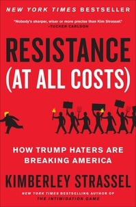 Kimberley Strassel - Resistance (At All Costs) - How Trump Haters Are Breaking America.