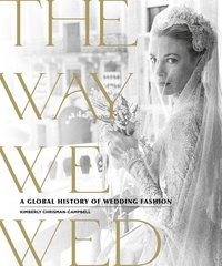 Kimberly Chrisman-Campbell - The Way We Wed - A Global History of Wedding Fashion.