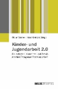 Kinder- und Jugendarbeit 2.0 - Grundlagen, Konzepte und Praxis einer medienbezogenen Sozialen Arbeit mit Heranwachsenden.