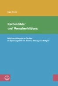 Kirchenbilder und Menschenbildung - Religionspädagogische Studien im Spannungsfeld von Medien, Bildung und Religion.