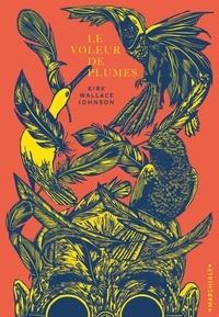 Kirk Wallace Johnson - Le voleur de plumes - Où l'on traite de la beauté, d'une obsession, et du vol du siècle en matière d'histoire naturelle.