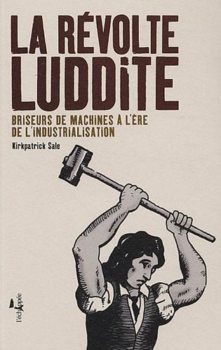 Kirkpatrick Sale - La Révolte Luddite - Briseurs de machines à l'ère de l'industrialisation.