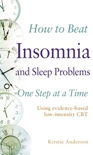 Kirstie Anderson et Mark Papworth - How to Beat Insomnia and Sleep Problems One Step at a Time - Using evidence-based low-intensity CBT.