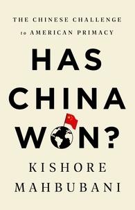 Kishore Mahbubani - Has China Won? - The Chinese Challenge to American Primacy.