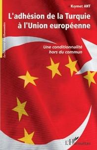 Kiymet Ant - L'adhésion de la Turquie a l'Union européenne - Une conditionnalité hors du commun.