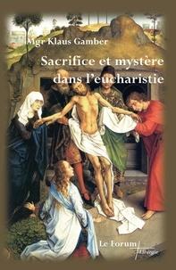 Klaus Gamber - Sacrifice et mystère dans l'eucharistie.