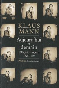 Klaus Mann - Aujourd'hui et demain - L'esprit européen 1925-1949.