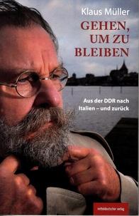 Klaus Müller - Gehen, um zu bleiben - Aus der DDR nach italien - und zurück.