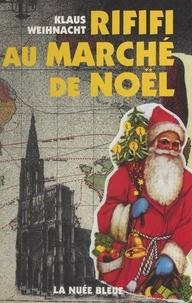 Klaus Weihnacht - Rififi au marché de Noël : roman satirique et strasbourgeois.