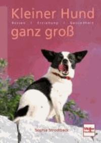 Kleiner Hund ganz groß - Rassen . Erziehung . Verhalten . Gesundheit.