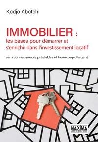 Kodjo Abotchi - Immobilier : les bases pour démarrer et s'enrichir dans l'investissement locatif - Sans connaissances préalables ni beaucoup d'argent.