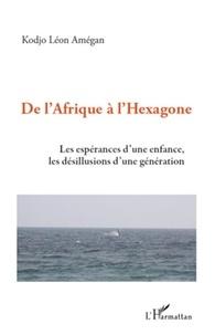 Kodjo Léon Amégan - De l'Afrique à l'Hexagone - Les espérances d'une enfance, les désillusions d'une génération.