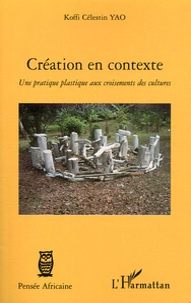 Koffi Célestin Yao - Création en contexte - Une pratique plastique aux croisements des cultures.