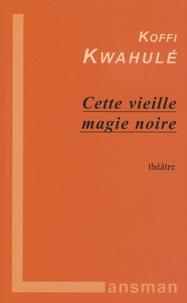 Koffi Kwahulé - Cette vieille magie noire.
