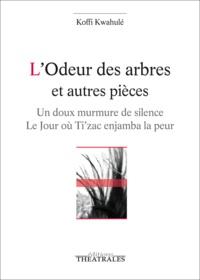 Koffi Kwahulé - L'odeur des arbres et autres pièces - Un doux murmure de silence ; Le jour où Ti'zac enjamba la peur.