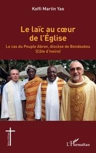 Koffi Martin Yao - Le laïc au coeur de l'Eglise - Le cas du peuple Abron, diocèse de Bondoukou (Côte d'Ivoire).
