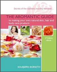 Kolbjorn Borseth - The Aromantic Guide to Making your own Natural Skin, Hair and Body Care Products.